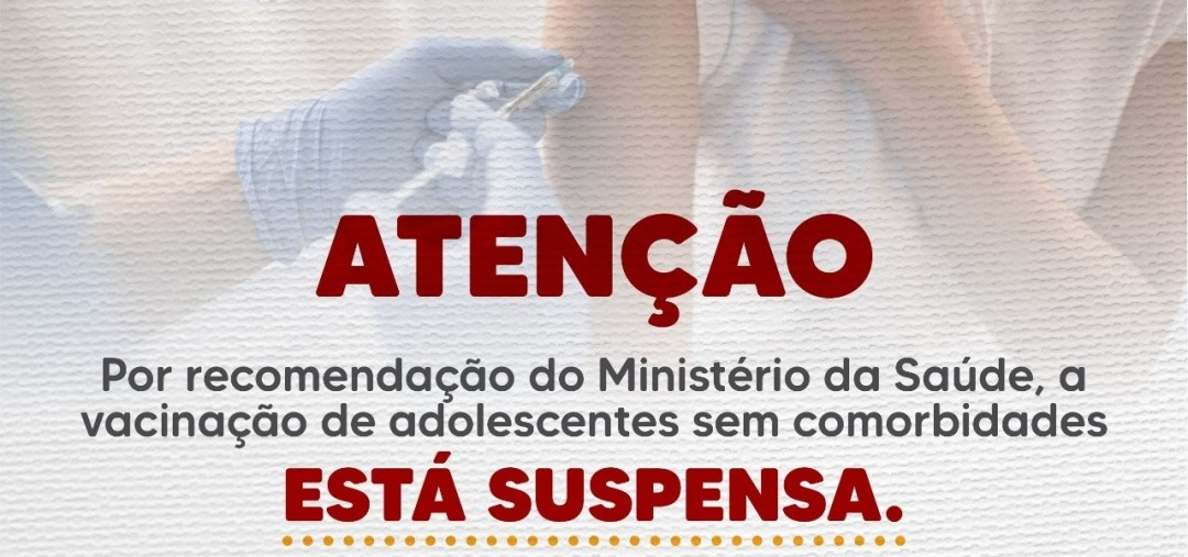 COVID-19: Seguindo orientação do Ministério da Saúde, vacinação de adolescentes sem comorbidades está suspensa